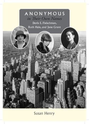 Anonymous in Their Own Names: Doris E. Fleischman, Ruth Hale, and Jane Grant (Hardback)
