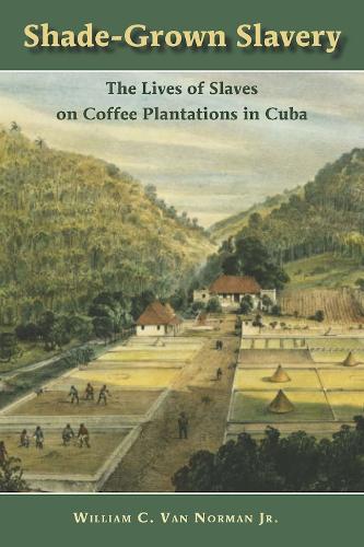 Shade-Grown Slavery: The Lives of Slaves on Coffee Plantations in Cuba (Hardback)