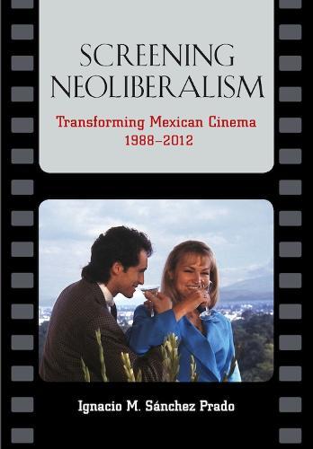 Screening Neoliberalism: Transforming Mexican Cinema, 1988-2012 (Hardback)