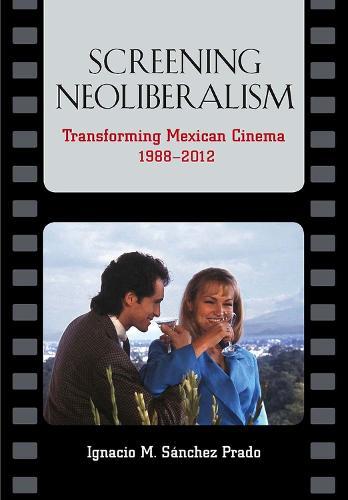 Screening Neoliberalism: Transforming Mexican Cinema, 1988-2012 (Paperback)