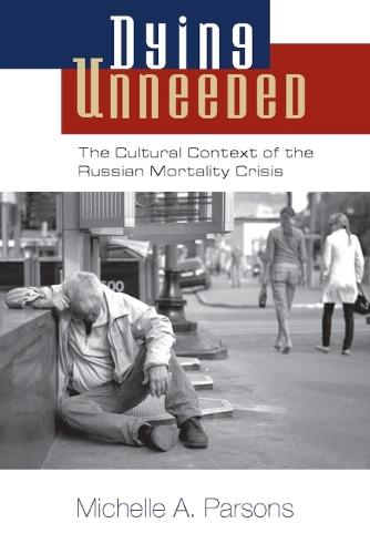 Dying Unneeded: The Cultural Context of the Russian Mortality Crisis (Hardback)