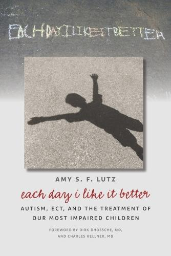 Each Day I Like It Better: Autism, ECT, and the Treatment of Our Most Impaired Children (Paperback)