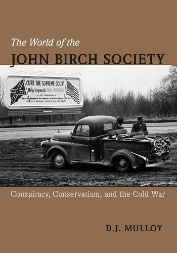 The World of the John Birch Society: Conspiracy, Conservatism, and the Cold War (Hardback)