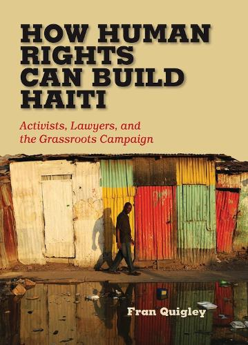 How Human Rights Can Build Haiti: Activists, Lawyers, and the Grassroots Campaign (Hardback)