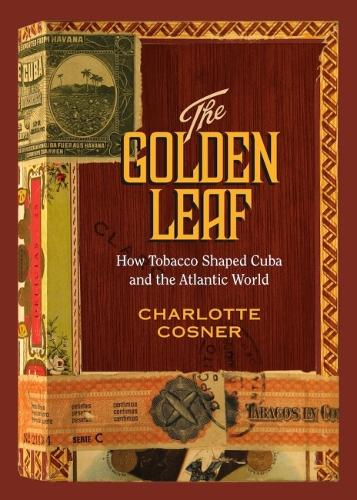 The Golden Leaf: How Tobacco Shaped Cuba and the Atlantic World (Hardback)