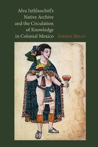 Alva Ixtlilxochitl's Native Archive and the Circulation of Knowledge in Colonial Mexico (Hardback)