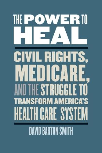 The Power to Heal: Civil Rights, Medicare, and the Struggle to Transform America's Health Care System (Hardback)