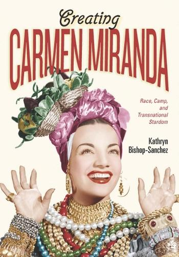 Creating Carmen Miranda: Sex, Camp, and Transnational Stardom (Hardback)