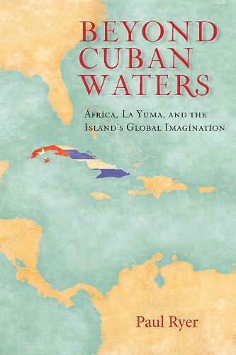 Beyond Cuban Waters: Africa, La Yuma, and the Island's Global Imagination (Hardback)