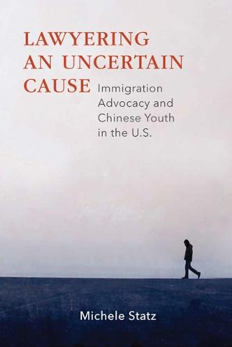 Lawyering an Uncertain Cause: Immigration Advocacy and Chinese Youth in the U.S. (Paperback)