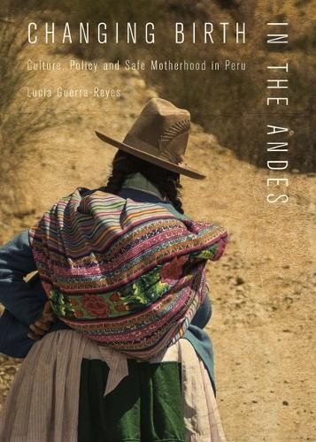 Changing Birth in the Andes: Culture, Policy, and Safe Motherhood in Peru (Paperback)