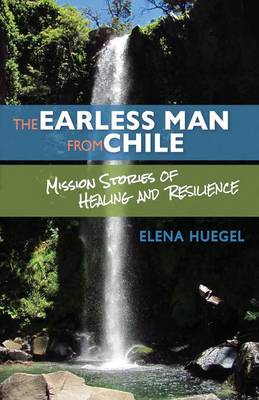 The Earless Man from Chile: Mission Stories of Healing and Resilience (Paperback)