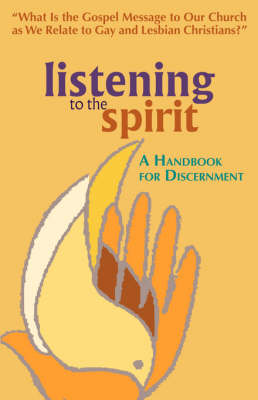 Listening to the Spirit: A Handbook for Discernment: What Is the Gospel Message to Our Church as We Relate to Gay and Lesbian Christians? (Paperback)