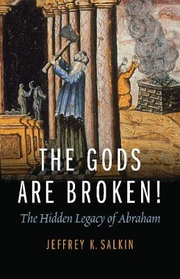 The Gods Are Broken!: The Hidden Legacy of Abraham (Paperback)