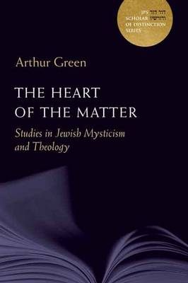 The Heart of the Matter: Studies in Jewish Mysticism and Theology - A JPS Scholar of Distinction Book (Hardback)