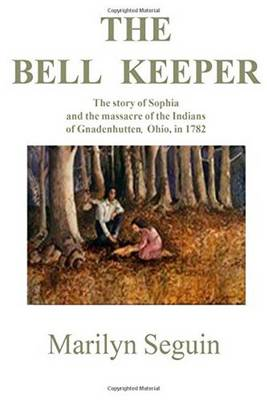 Bell Keeper: The Story of Sophia & the Massacre of Indians at Gnadenhutten, Ohio, in 1782 (Paperback)
