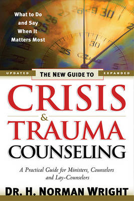 The New Guide to Crisis and Trauma Counselling: What to Do and Say When it Matters Most  - A Practical Guide for Ministers, Counselors and Lay-counselors (Hardback)