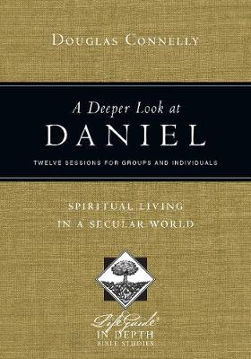 A Deeper Look at Daniel: Spiritual Living in a Secular World: Twelve Sessions for Groups and Individuals - Lifeguide in Depth Bible Studies (Paperback)