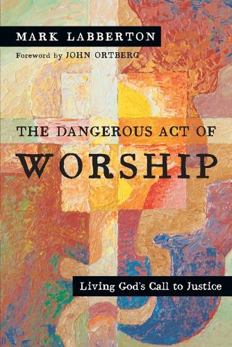 The Dangerous Act of Worship: Living God's Call to Justice (Paperback)
