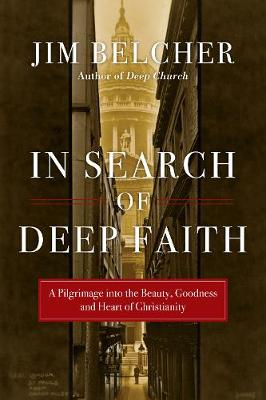 In Search of Deep Faith: A Pilgrimage Into the Beauty, Goodness and Heart of Christianity (Paperback)