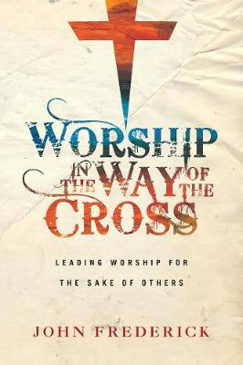 Worship in the Way of the Cross: Leading Worship for the Sake of Others (Paperback)