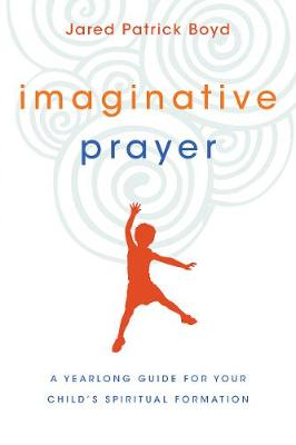 Imaginative Prayer: A Yearlong Guide for Your Child's Spiritual Formation (Paperback)