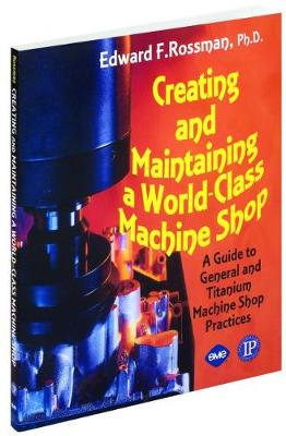Creating and Maintaining a World-class Machine Shop: A Guide to General and Titanium Machine Shop Practices (Paperback)