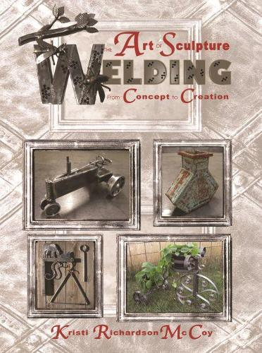 The Art of Sculpture Welding: From Concept to Creation (Paperback)