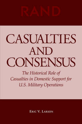Casualties and Consensus: The Historical Role of Casualties in Domestic Support for U.S. Military Operations (Paperback)
