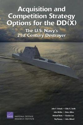 Acquisition and Competition Strategy Options for the DD(X): The U.S. Navy's 21st Century Destroyer (Paperback)