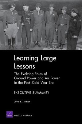 Learning Large Lessons: the Evolving Roles of Ground Power and Air Power in the Post-Cold War Era : Executive Summary (Paperback)