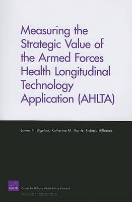 Measuring the Strategic Value of the Armed Forces Health Longitudinal Technology Application (AHLTA) (Paperback)