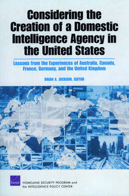 Considering the Creation of a Domestic Intelligence Agency in the United States, 2009: Lessons from the Experiences of Australia, Canada, France, Germany, and the United Kingdom (Paperback)