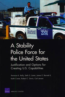 A Stability Police Force for the United States: Justification and Options for Creating U.S. Capabilities (Paperback)