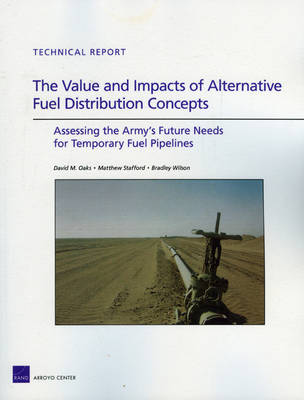 The Value and Impacts of Alternative Fuel Distribution Concepts: Assessing the Army's Future Needs for Temporary Fuel Pipelines (Paperback)