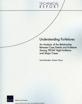 Understanding Forfeitures: an Analysis of the Relationship Between Case Details and Forfeiture Among TEOAF High-forfeiture and Major Cases (Paperback)
