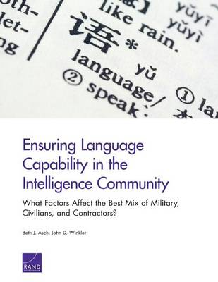 Ensuring Language Capability in the Intelligence Community: What Factors Affect the Best Mix of Military, Civilians, and Contractors? (Paperback)