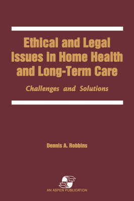 Ethical and Legal Issues in Home Health and Longterm Care: Challenges and Solutions (Paperback)