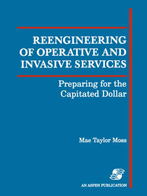 Reengineering of Operative and Invasive Services: Preparing for the Capitated Dollar (Paperback)