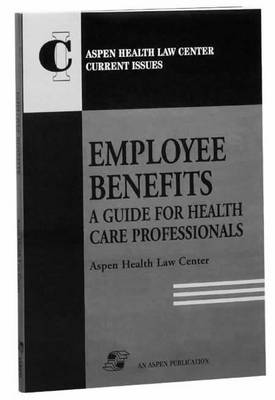 Employee Benefits: a Guide for Health Care Professionals - Aspen Health Law Center current issue series (Paperback)