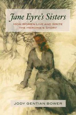 Jane Eyre's Sisters: How Women Live and Write the Heroine's Story (Paperback)