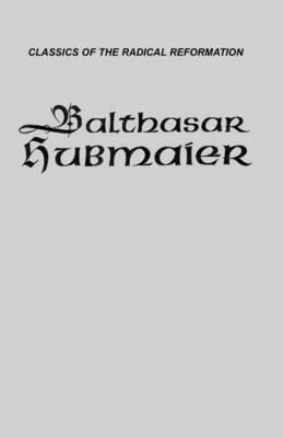 Balthasar Hubmaier: Theologian of Anabaptism - Classics of the Radical Reformation v. 5 (Hardback)