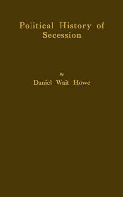 Political History of Secession, to the Beginning of the American Civil War (Hardback)