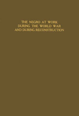 The Negro at Work during the World War and during Reconstruction (Hardback)