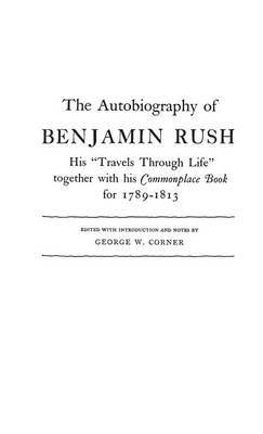 The Autobiography of Benjamin Rush: His Travels Through Life Together with his Commonplace Book for 1789-1813 (Hardback)