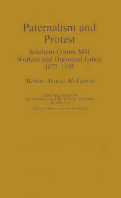 Paternalism and Protest: Southern Cotton Mill Workers and Organized Labor, 1875-1905 (Hardback)