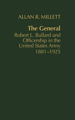 The General: Robert L. Bullard and Officership in the United States Army, 1881-1925 (Hardback)