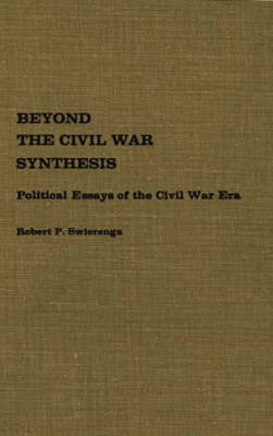 Beyond the Civil War Synthesis: Political Essays of the Civil War Era (Hardback)