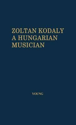 Zoltan Kodaly: A Hungarian Musician (Hardback)