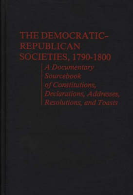 The Democratic-Republican Societies, 1790-1800: A Documentary Sourcebook of Constitutions, Declarations, Addresses, Resolutions, and Toasts (Hardback)